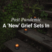 Post Pandemic: A 'New' Grief Sets In